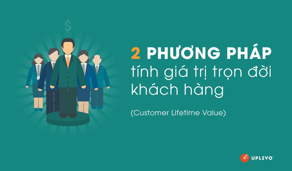 2 phương pháp hiệu quả tính giá trị trọn đời khách hàng (LTV) cần phải biết.